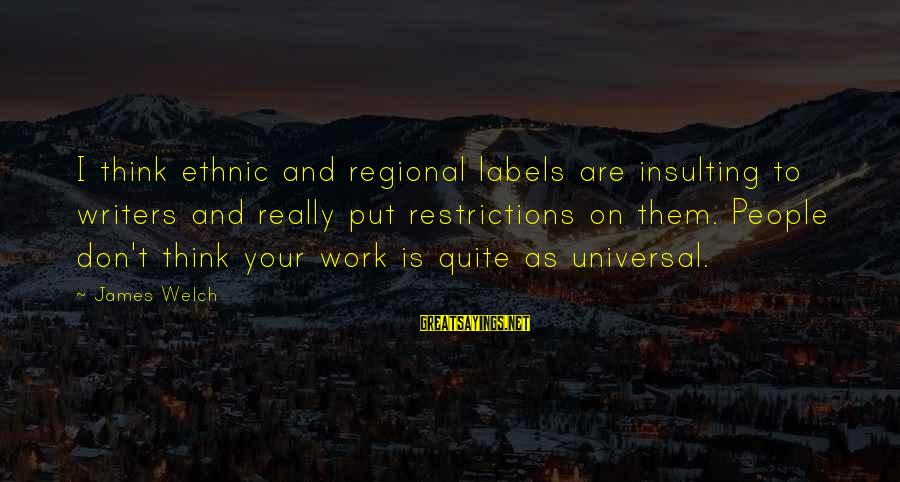 James Welch Sayings By James Welch: I think ethnic and regional labels are insulting to writers and really put restrictions on