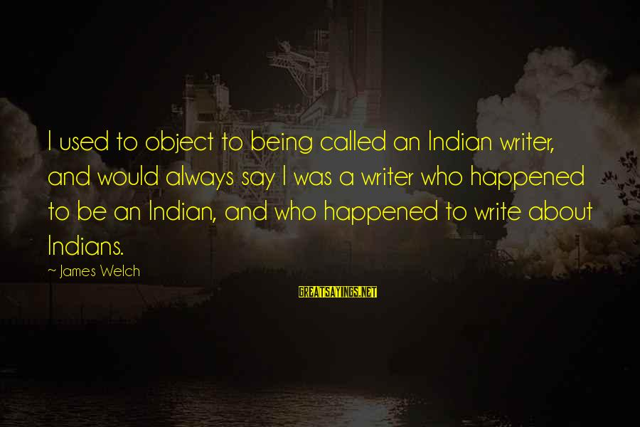 James Welch Sayings By James Welch: I used to object to being called an Indian writer, and would always say I