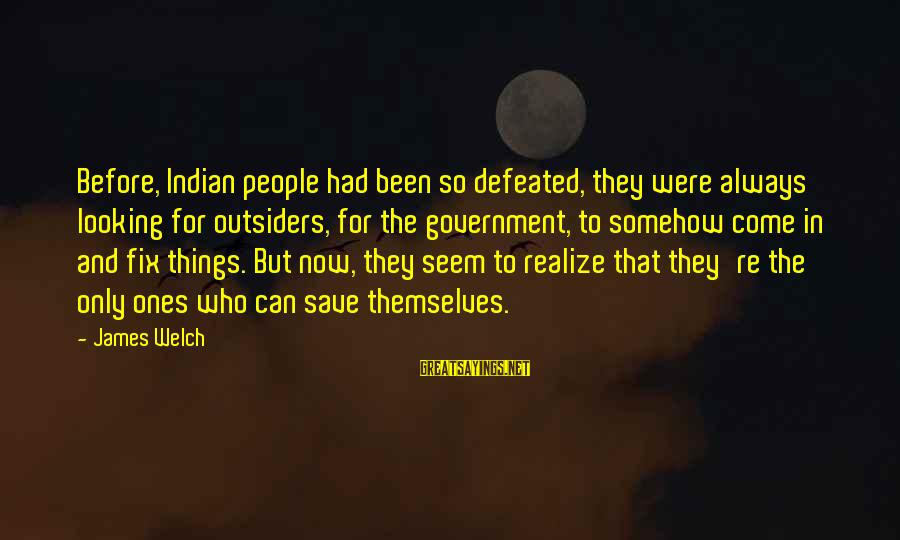 James Welch Sayings By James Welch: Before, Indian people had been so defeated, they were always looking for outsiders, for the