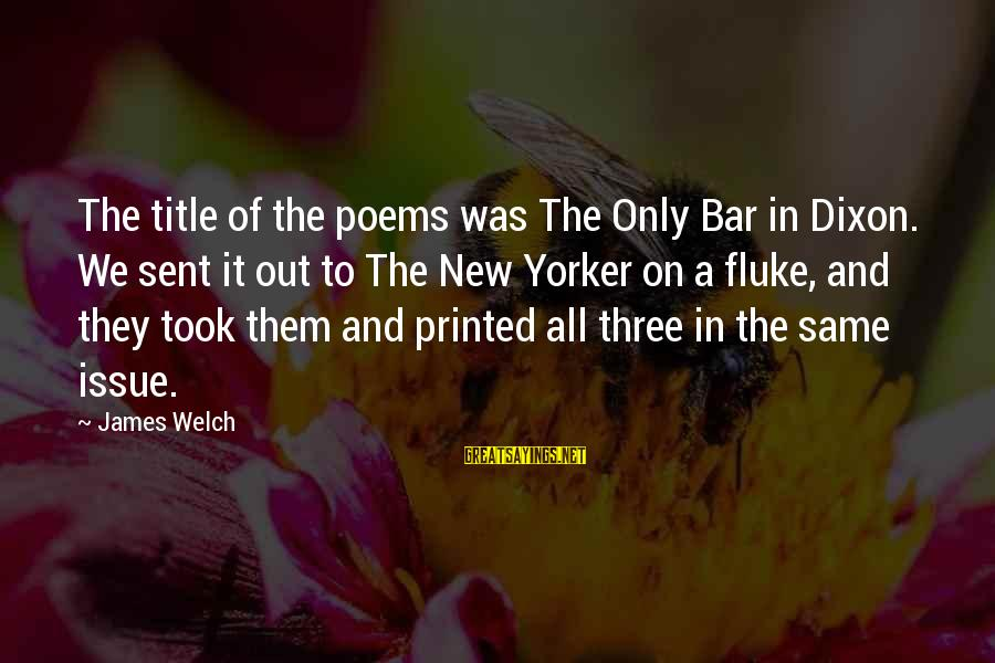 James Welch Sayings By James Welch: The title of the poems was The Only Bar in Dixon. We sent it out