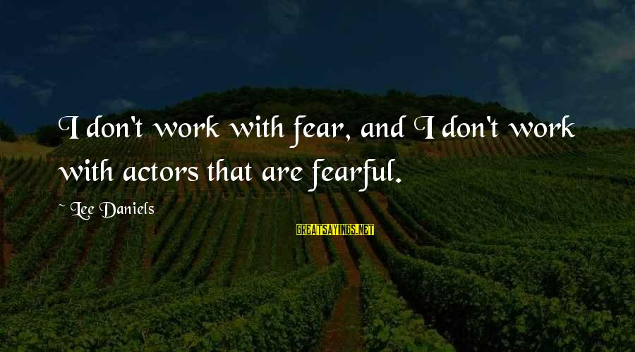 James Welch Sayings By Lee Daniels: I don't work with fear, and I don't work with actors that are fearful.