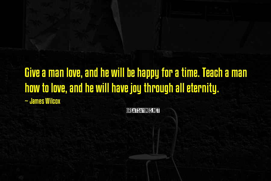 James Wilcox Sayings: Give a man love, and he will be happy for a time. Teach a man