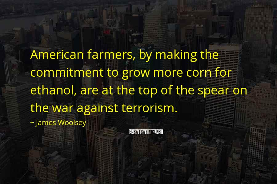 James Woolsey Sayings: American farmers, by making the commitment to grow more corn for ethanol, are at the