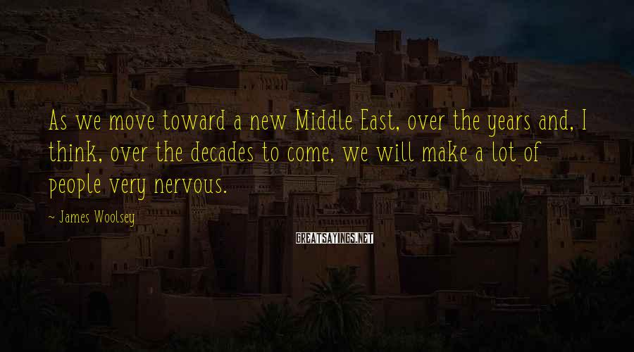 James Woolsey Sayings: As we move toward a new Middle East, over the years and, I think, over