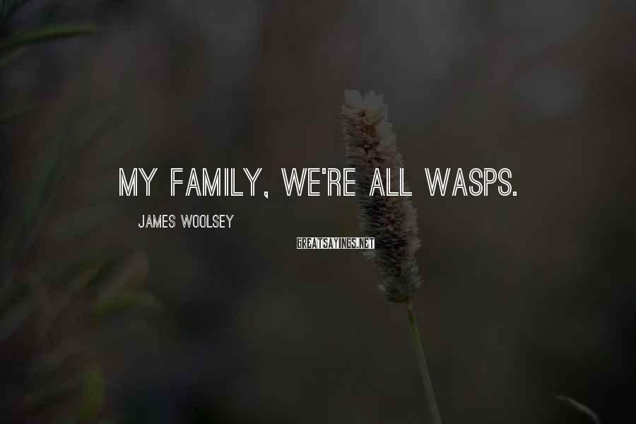 James Woolsey Sayings: My family, we're all WASPs.