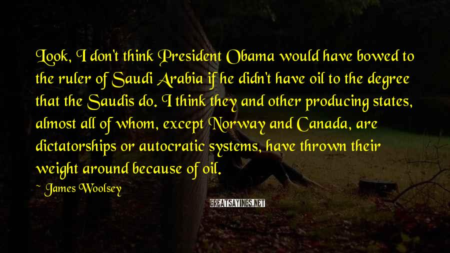 James Woolsey Sayings: Look, I don't think President Obama would have bowed to the ruler of Saudi Arabia