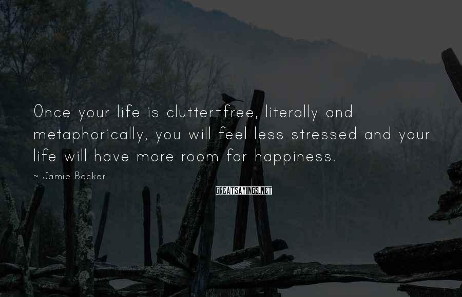 Jamie Becker Sayings: Once your life is clutter-free, literally and metaphorically, you will feel less stressed and your