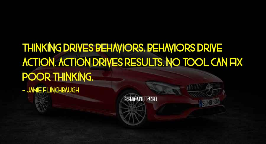 Jamie Flinchbaugh Sayings: Thinking drives behaviors. Behaviors drive action. Action drives results. No tool can fix poor thinking.