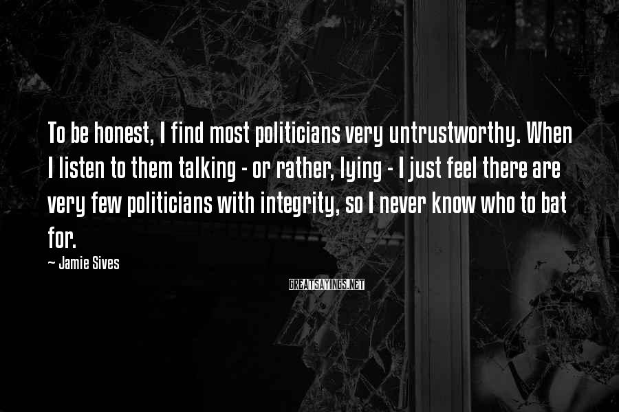 Jamie Sives Sayings: To be honest, I find most politicians very untrustworthy. When I listen to them talking