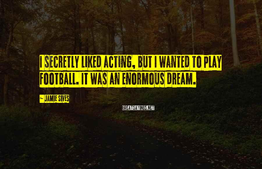 Jamie Sives Sayings: I secretly liked acting, but I wanted to play football. It was an enormous dream.