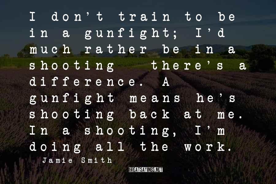 Jamie Smith Sayings: I don't train to be in a gunfight; I'd much rather be in a shooting