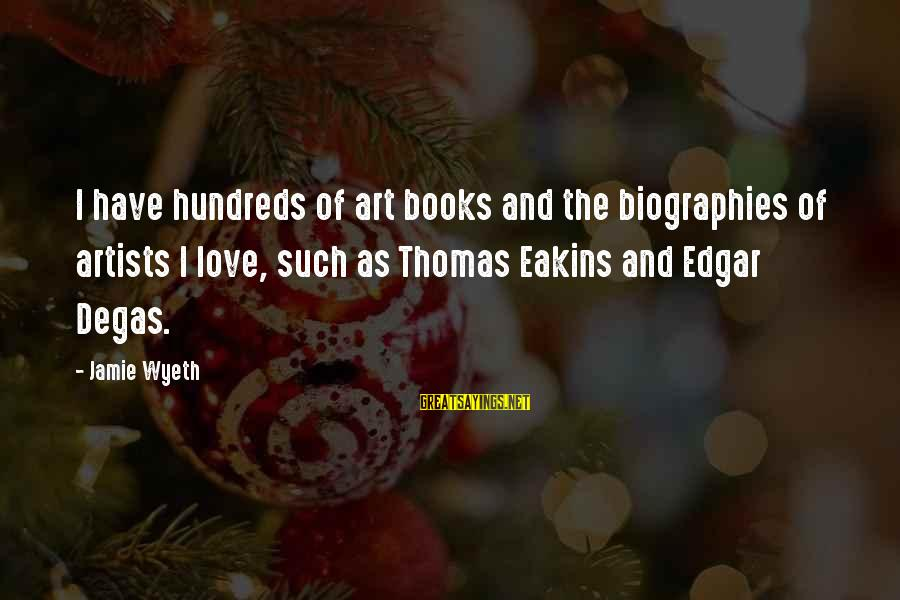 Jamie Wyeth Sayings By Jamie Wyeth: I have hundreds of art books and the biographies of artists I love, such as