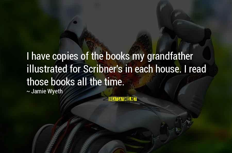 Jamie Wyeth Sayings By Jamie Wyeth: I have copies of the books my grandfather illustrated for Scribner's in each house. I