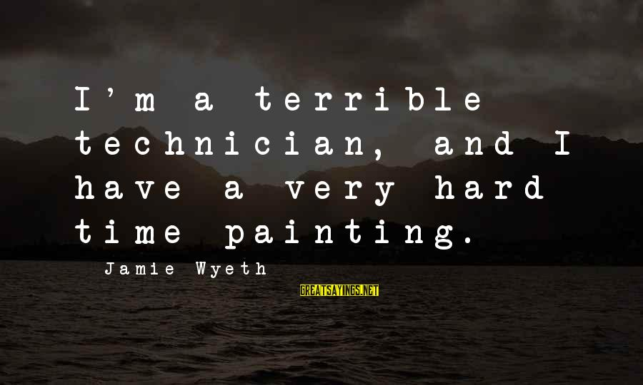 Jamie Wyeth Sayings By Jamie Wyeth: I'm a terrible technician, and I have a very hard time painting.