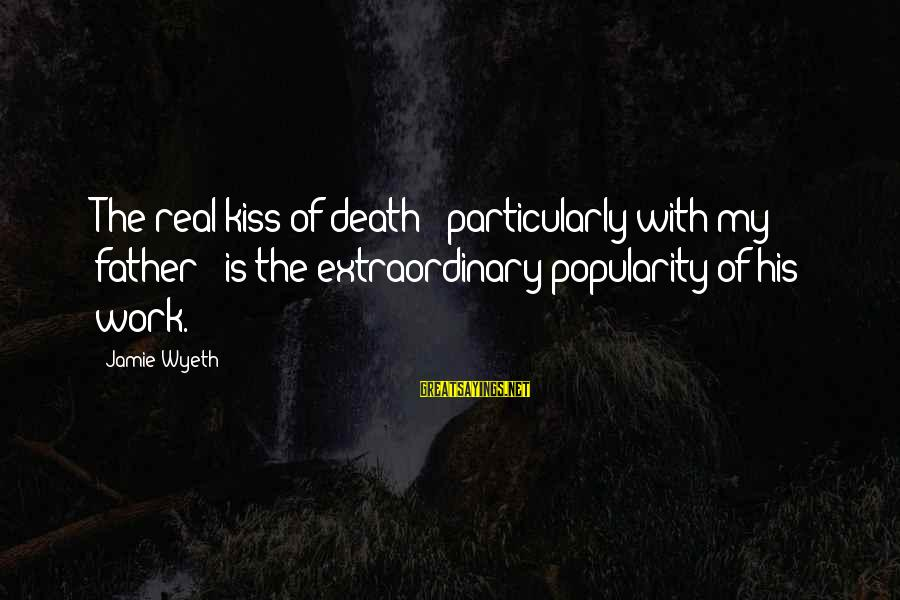 Jamie Wyeth Sayings By Jamie Wyeth: The real kiss of death - particularly with my father - is the extraordinary popularity