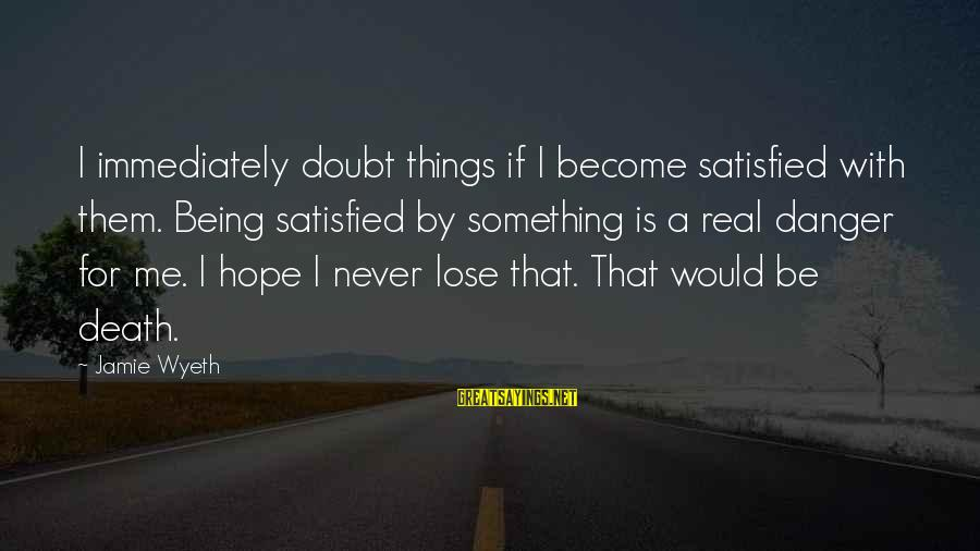 Jamie Wyeth Sayings By Jamie Wyeth: I immediately doubt things if I become satisfied with them. Being satisfied by something is
