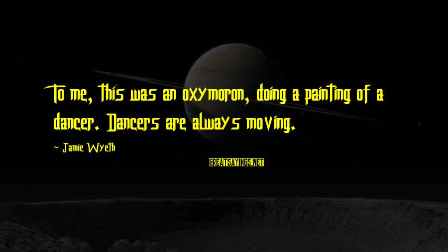 Jamie Wyeth Sayings By Jamie Wyeth: To me, this was an oxymoron, doing a painting of a dancer. Dancers are always