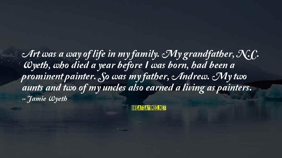 Jamie Wyeth Sayings By Jamie Wyeth: Art was a way of life in my family. My grandfather, N.C. Wyeth, who died