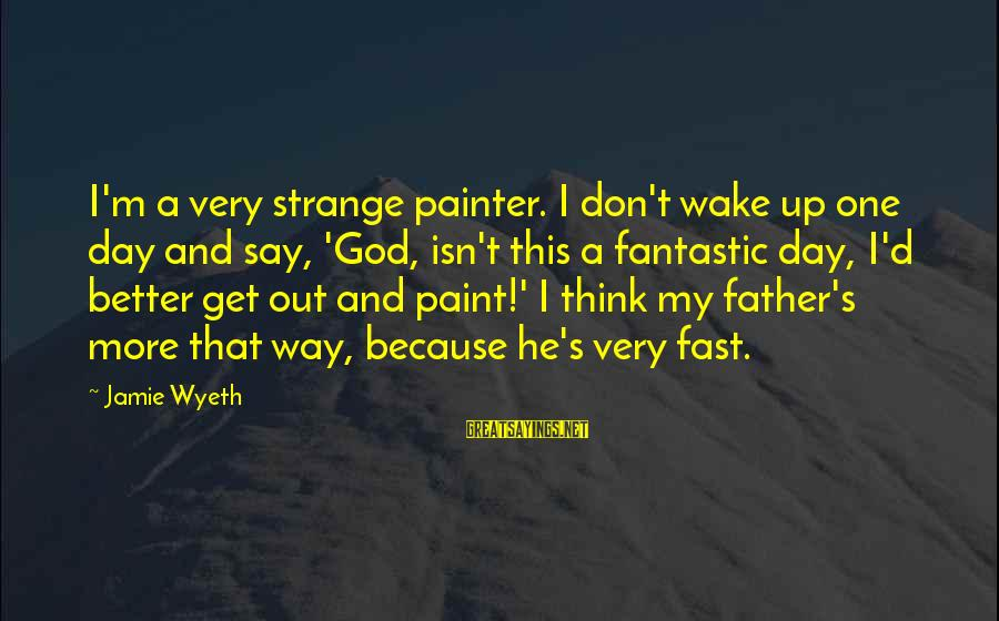 Jamie Wyeth Sayings By Jamie Wyeth: I'm a very strange painter. I don't wake up one day and say, 'God, isn't