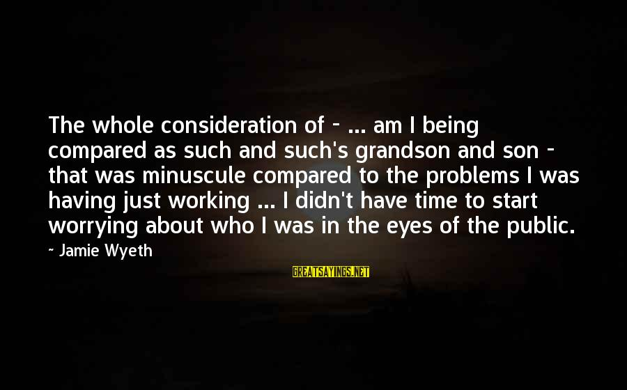Jamie Wyeth Sayings By Jamie Wyeth: The whole consideration of - ... am I being compared as such and such's grandson