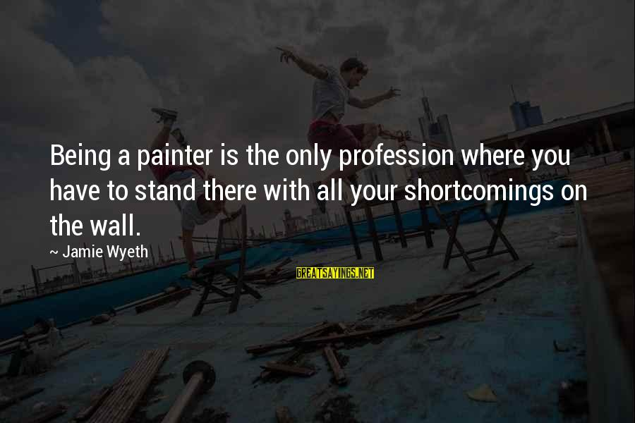 Jamie Wyeth Sayings By Jamie Wyeth: Being a painter is the only profession where you have to stand there with all