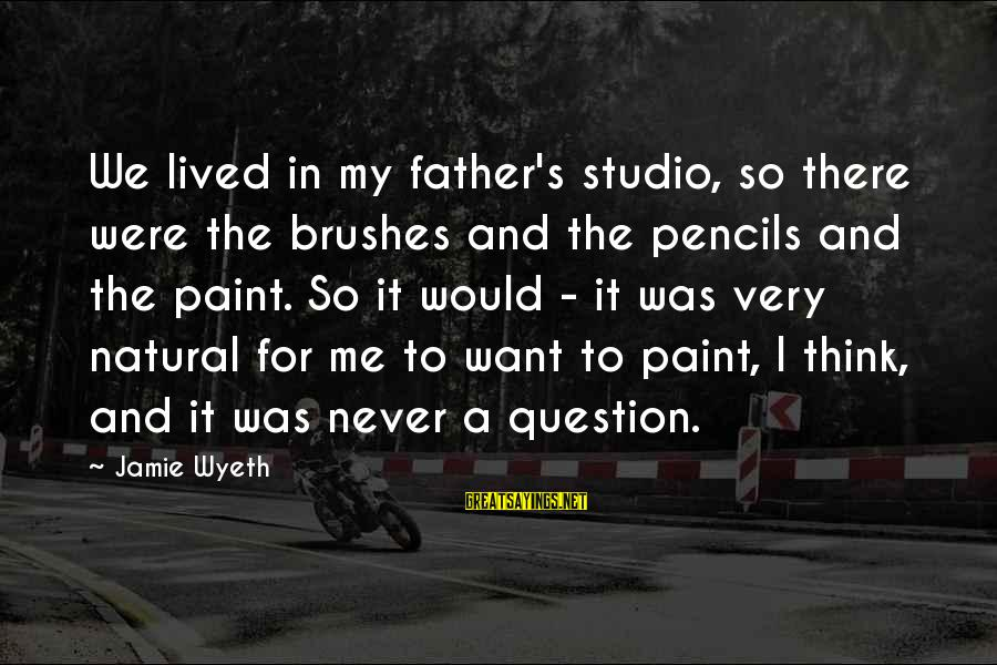 Jamie Wyeth Sayings By Jamie Wyeth: We lived in my father's studio, so there were the brushes and the pencils and