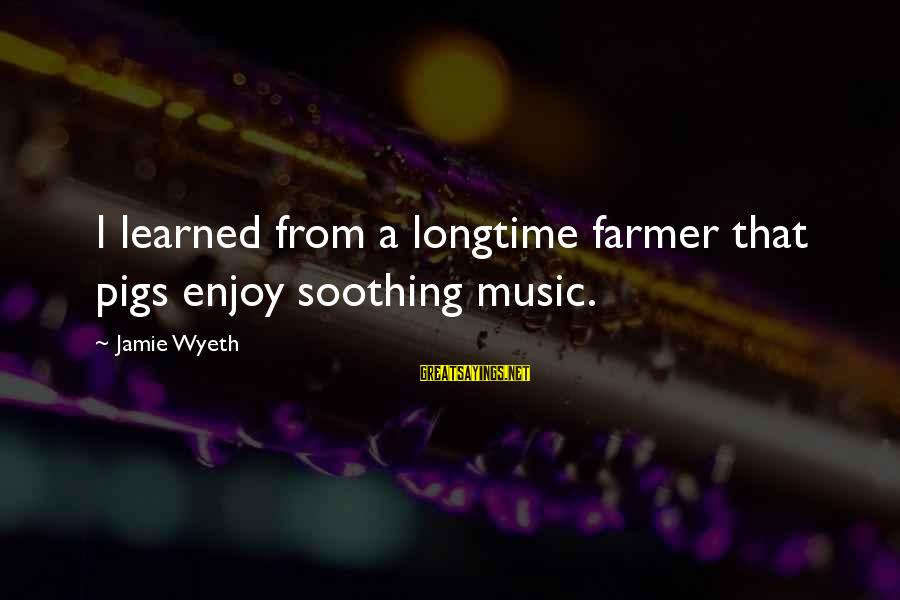 Jamie Wyeth Sayings By Jamie Wyeth: I learned from a longtime farmer that pigs enjoy soothing music.