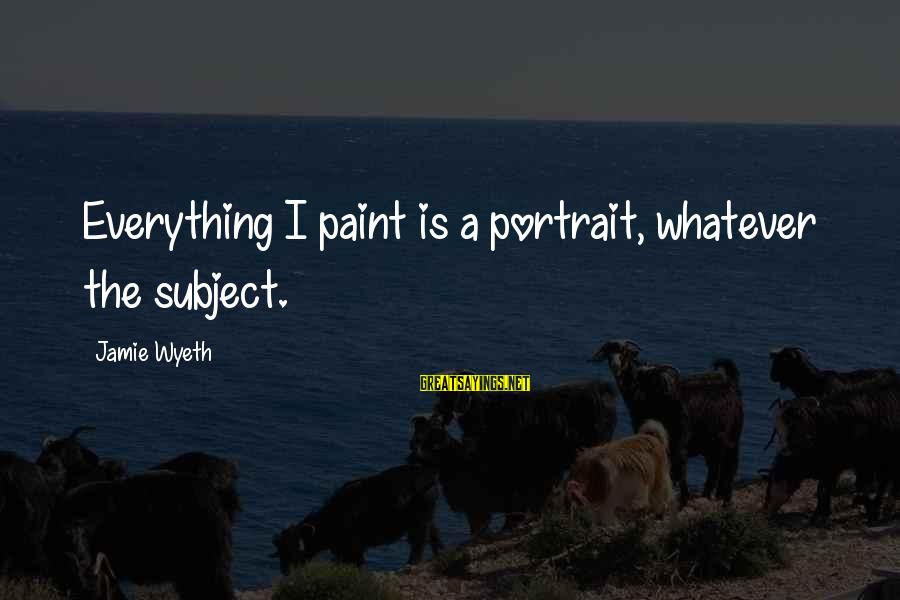 Jamie Wyeth Sayings By Jamie Wyeth: Everything I paint is a portrait, whatever the subject.
