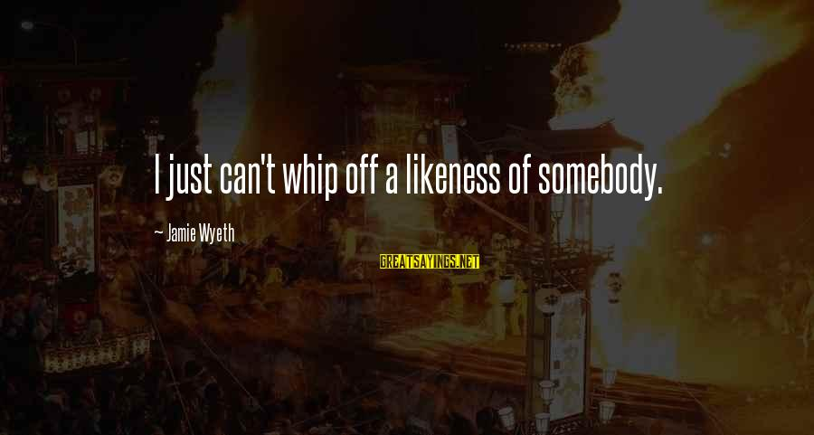 Jamie Wyeth Sayings By Jamie Wyeth: I just can't whip off a likeness of somebody.