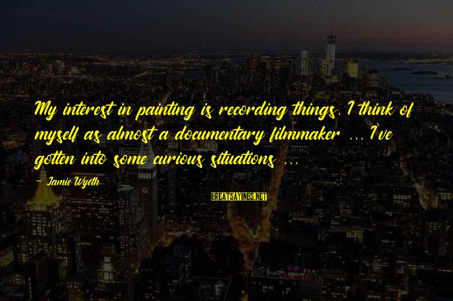 Jamie Wyeth Sayings By Jamie Wyeth: My interest in painting is recording things. I think of myself as almost a documentary