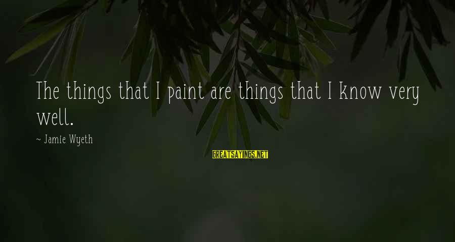 Jamie Wyeth Sayings By Jamie Wyeth: The things that I paint are things that I know very well.