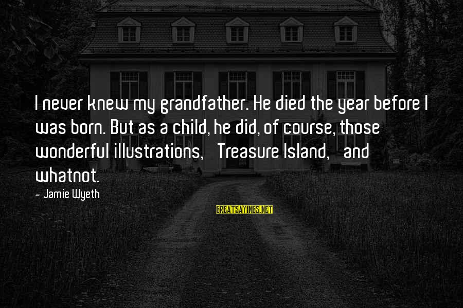 Jamie Wyeth Sayings By Jamie Wyeth: I never knew my grandfather. He died the year before I was born. But as