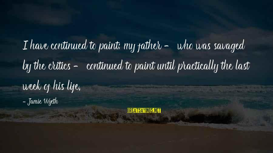 Jamie Wyeth Sayings By Jamie Wyeth: I have continued to paint; my father - who was savaged by the critics -