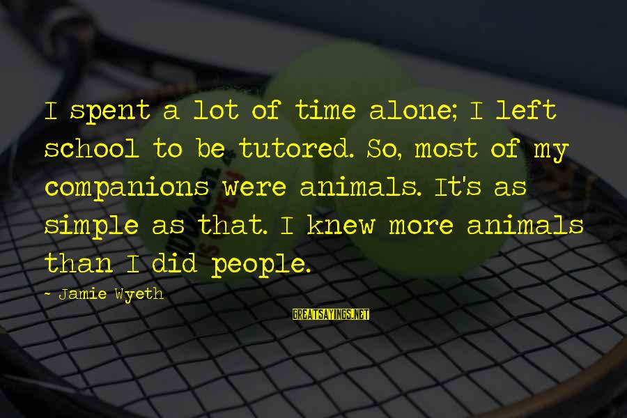 Jamie Wyeth Sayings By Jamie Wyeth: I spent a lot of time alone; I left school to be tutored. So, most