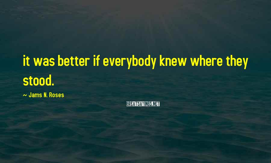 Jams N. Roses Sayings: it was better if everybody knew where they stood.