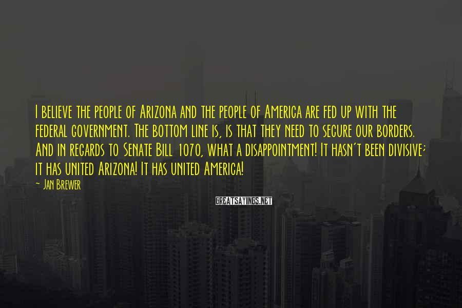 Jan Brewer Sayings: I believe the people of Arizona and the people of America are fed up with