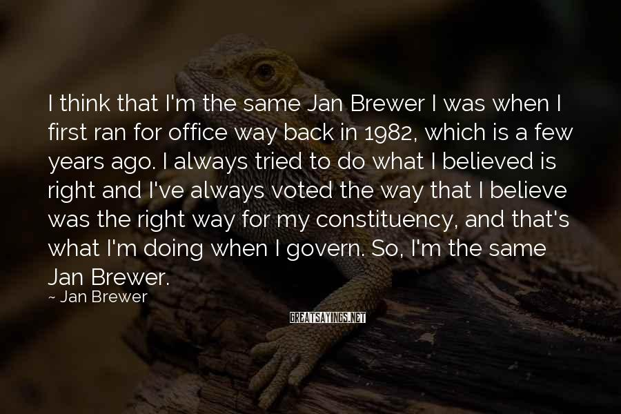 Jan Brewer Sayings: I think that I'm the same Jan Brewer I was when I first ran for