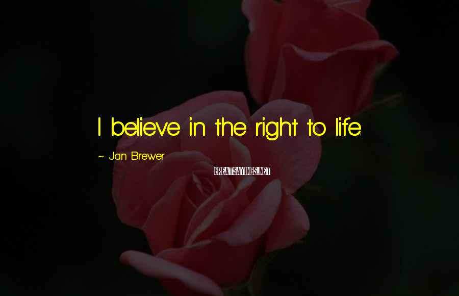 Jan Brewer Sayings: I believe in the right to life.