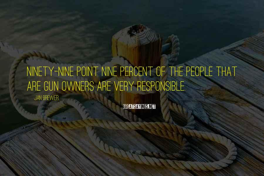 Jan Brewer Sayings: Ninety-nine point nine percent of the people that are gun owners are very responsible.