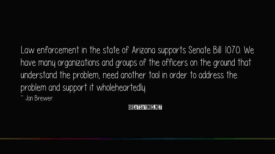 Jan Brewer Sayings: Law enforcement in the state of Arizona supports Senate Bill 1070. We have many organizations