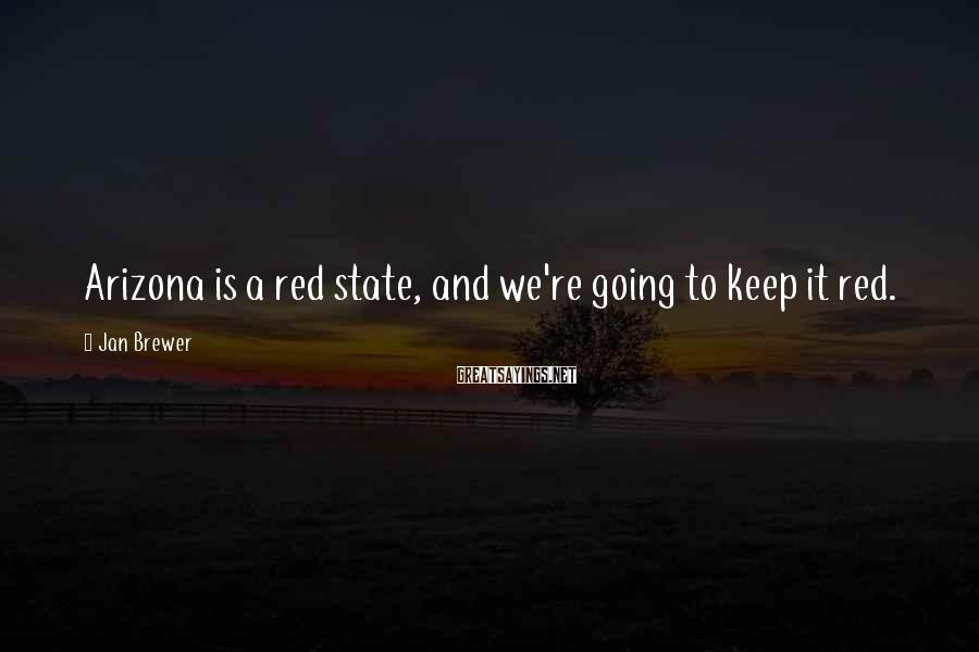 Jan Brewer Sayings: Arizona is a red state, and we're going to keep it red.
