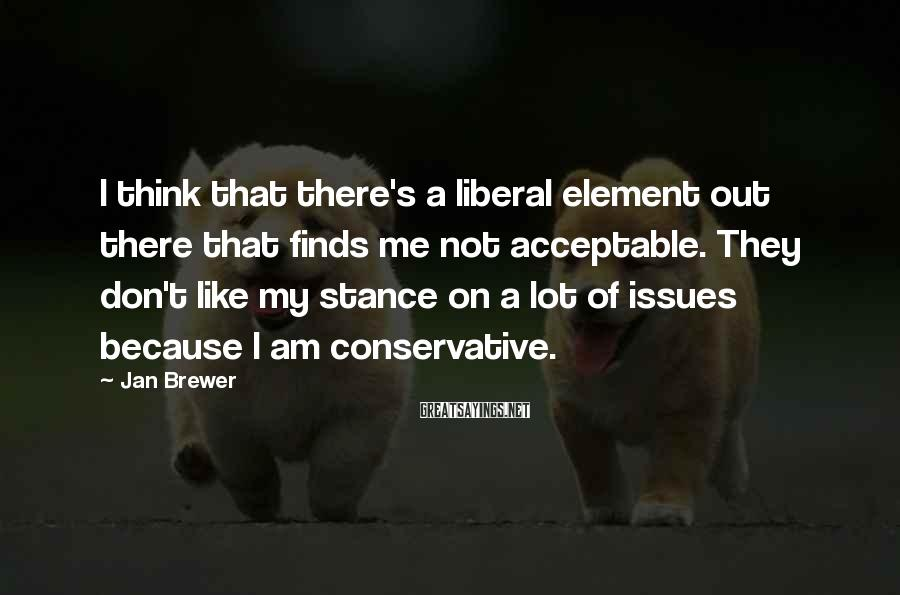 Jan Brewer Sayings: I think that there's a liberal element out there that finds me not acceptable. They