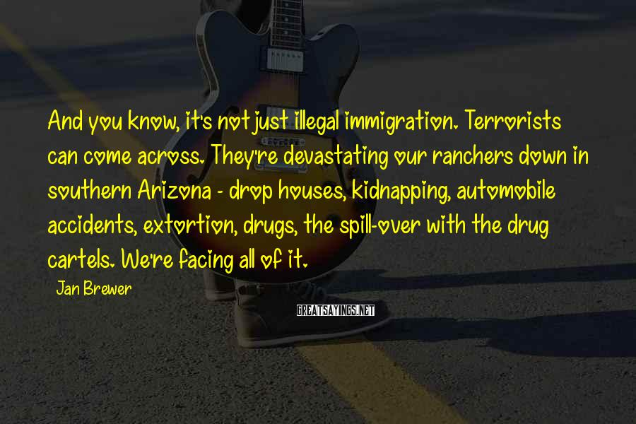 Jan Brewer Sayings: And you know, it's not just illegal immigration. Terrorists can come across. They're devastating our
