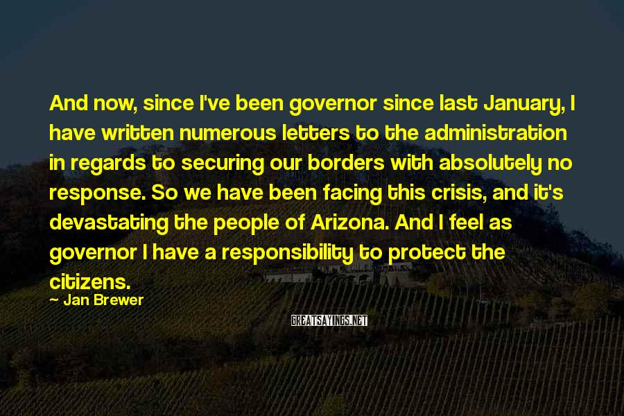 Jan Brewer Sayings: And now, since I've been governor since last January, I have written numerous letters to