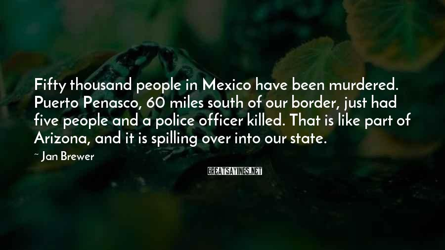 Jan Brewer Sayings: Fifty thousand people in Mexico have been murdered. Puerto Penasco, 60 miles south of our
