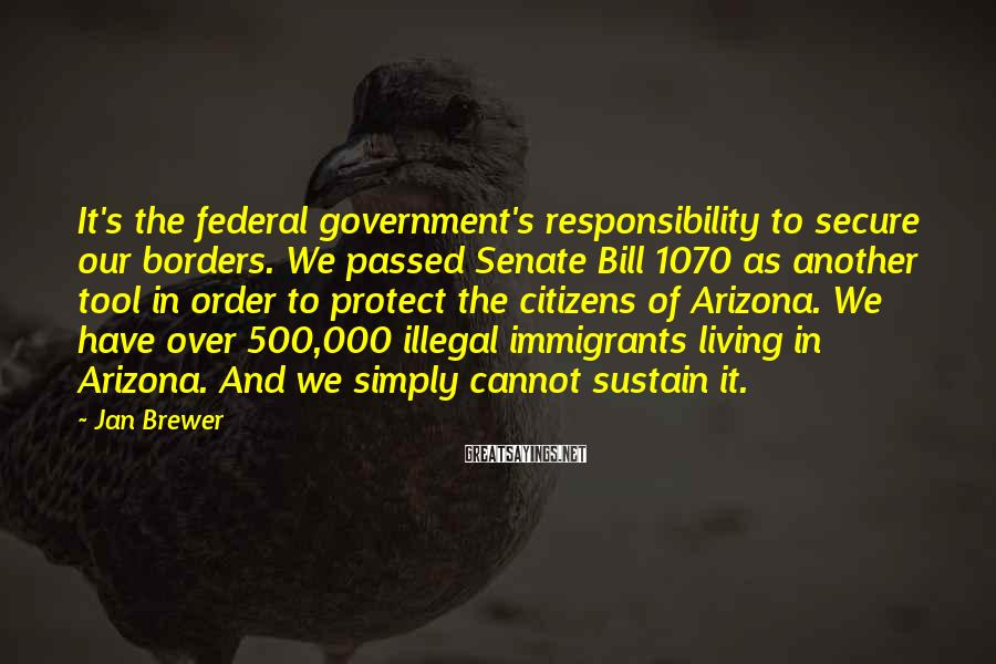 Jan Brewer Sayings: It's the federal government's responsibility to secure our borders. We passed Senate Bill 1070 as