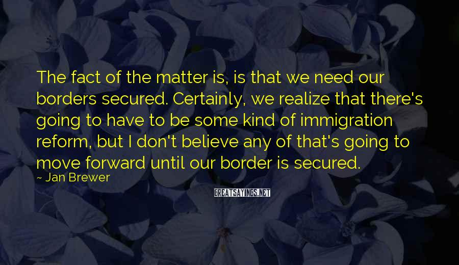 Jan Brewer Sayings: The fact of the matter is, is that we need our borders secured. Certainly, we