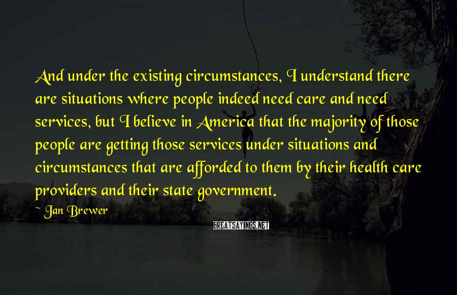 Jan Brewer Sayings: And under the existing circumstances, I understand there are situations where people indeed need care