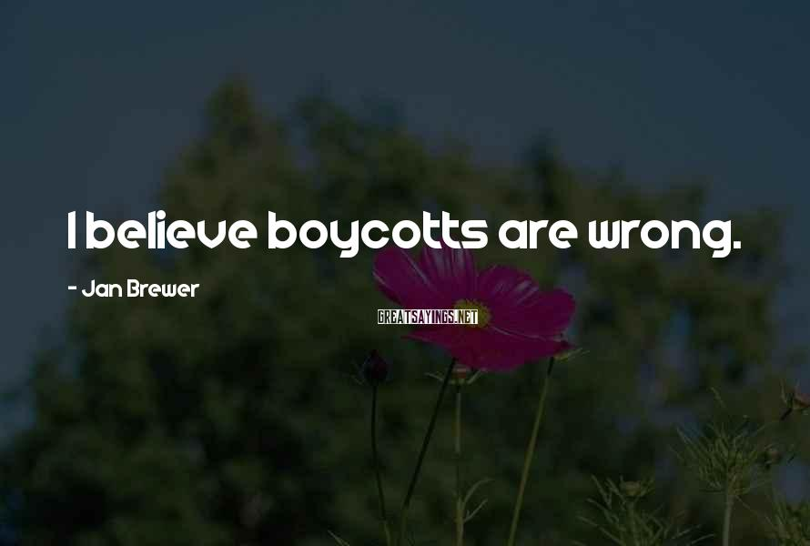 Jan Brewer Sayings: I believe boycotts are wrong.