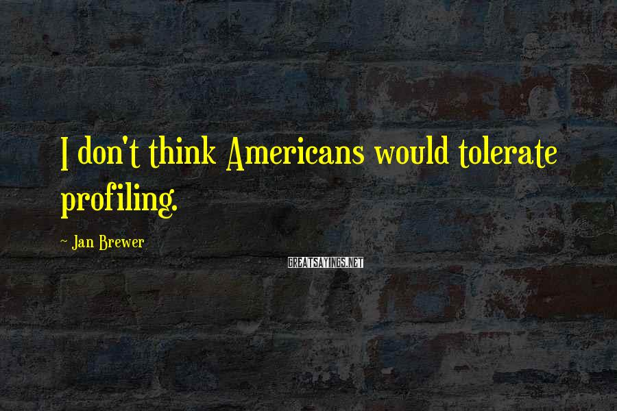 Jan Brewer Sayings: I don't think Americans would tolerate profiling.